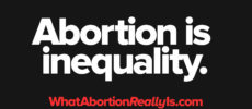 Abortion is inequality. WhatAbortionReallyIs.com